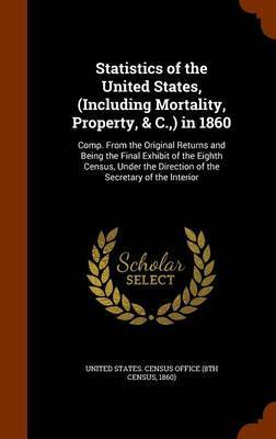 Statistics of the United States, (Including Mortality, Property, & C., ) in 1860