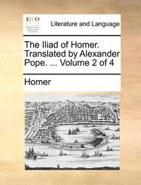 The Iliad of Homer. Translated by Alexander Pope. ... Volume 2 of 4 by Homer