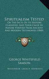 Spiritualism Tested: Or the Facts of Its History Classified, and Their Cause in Nature Verified from Ancient and Modern Testimonies (1860) by George Whitefield Samson
