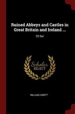 Ruined Abbeys and Castles in Great Britain and Ireland ... by William Howitt