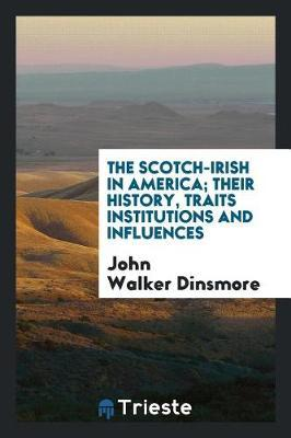 The Scotch-Irish in America; Their History, Traits Institutions and Influences by John Walker Dinsmore