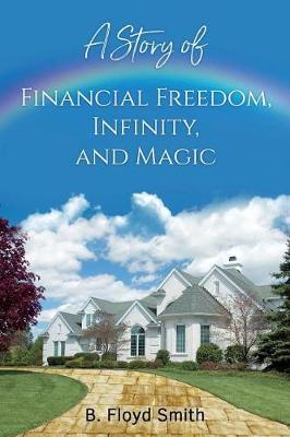 My Story Of Financial Freedom, Infinity, And Magic by Bill Floyd Smith