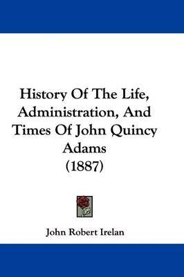History of the Life, Administration, and Times of John Quincy Adams (1887) by John Robert Irelan image
