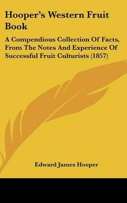 Hooper's Western Fruit Book: A Compendious Collection of Facts, from the Notes and Experience of Successful Fruit Culturists (1857) by Edward James Hooper image