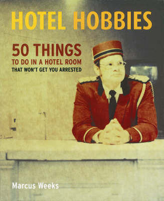 Hotel Hobbies: 50 Things to Do in a Hotel Room That Won't Get You Arrested by Marcus Weeks