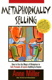Metaphorically Selling: How to Use the Magic of Metaphors to Sell, Persuade, and Explain Anything to Anyone by Anne Miller image