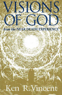 Visions of God From the Near Death Experience by Ken R. Vincent