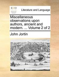 Miscellaneous Observations Upon Authors, Ancient and Modern. ... Volume 2 of 2 by John Jortin