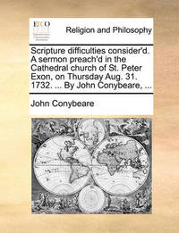 Scripture Difficulties Consider'd. a Sermon Preach'd in the Cathedral Church of St. Peter Exon, on Thursday Aug. 31. 1732. ... by John Conybeare, ... by John Conybeare