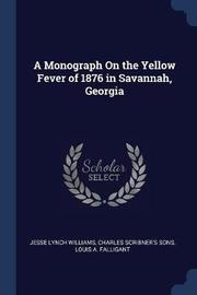 A Monograph on the Yellow Fever of 1876 in Savannah, Georgia by Jesse Lynch Williams
