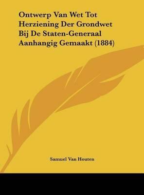 Ontwerp Van Wet Tot Herziening Der Grondwet Bij de Staten-Generaal Aanhangig Gemaakt (1884) by Samuel Van Houten