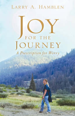 Joy for the Journey-A Prescription for Worry by Larry A. Hamblen