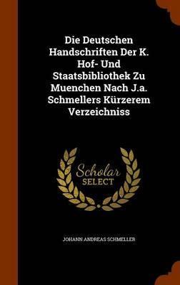 Die Deutschen Handschriften Der K. Hof- Und Staatsbibliothek Zu Muenchen Nach J.A. Schmellers Kurzerem Verzeichniss by Johann Andreas Schmeller