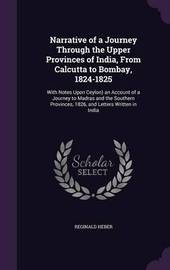 Narrative of a Journey Through the Upper Provinces of India, from Calcutta to Bombay, 1824-1825 by Reginald Heber