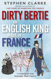 Dirty Bertie: An English King Made in France by Stephen Clarke