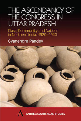 The Ascendancy of the Congress in Uttar Pradesh by Gyanendra Pandey