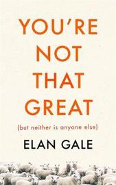 You're Not That Great (but Neither is Anyone Else) by Elan Gale