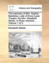 The Memoirs of Mrs. Sophia Baddeley. Late of Drury-Lane Theatre. by Mrs. Elizabeth Steele. in Three Volumes. ... Volume 1 of 3 by Elizabeth Steele