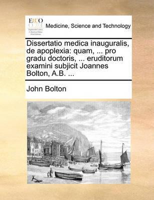 Dissertatio Medica Inauguralis, de Apoplexia: Quam, ... Pro Gradu Doctoris, ... Eruditorum Examini Subjicit Joannes Bolton, A.B. ... by John Bolton