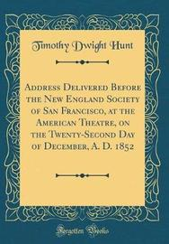 Address Delivered Before the New England Society of San Francisco, at the American Theatre, on the Twenty-Second Day of December, A. D. 1852 (Classic Reprint) by Timothy Dwight Hunt image