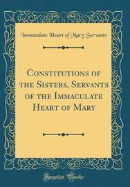 Constitutions of the Sisters, Servants of the Immaculate Heart of Mary (Classic Reprint) by Immaculate Heart of Mary Servants image