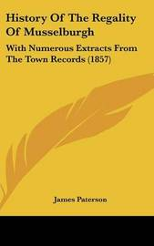 History Of The Regality Of Musselburgh: With Numerous Extracts From The Town Records (1857) by James Paterson