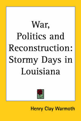 War, Politics and Reconstruction: Stormy Days in Louisiana by Henry Clay Warmoth