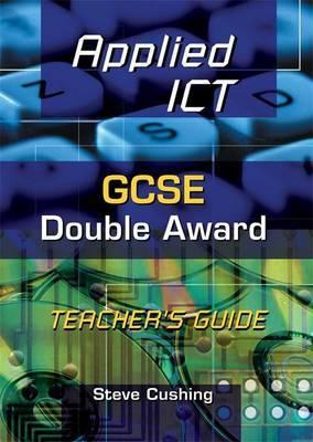 Applied ICT: GCSE Double Award: Teacher's Guide by Steve Cushing