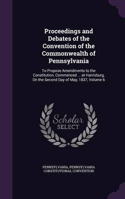 Proceedings and Debates of the Convention of the Commonwealth of Pennsylvania by . Pennsylvania