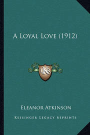 A Loyal Love (1912) a Loyal Love (1912) by Eleanor Atkinson