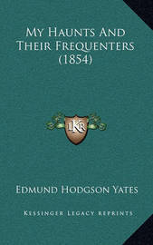 My Haunts and Their Frequenters (1854) by Edmund Hodgson Yates