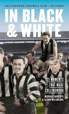In Black & White: 125 Moments That Made Collingwood by Michael Roberts image