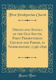 Origin and Annals of the Old South, First Presbyterian Church and Parish, in Newburyport, 1746-1896 (Classic Reprint) by First Presbyterian Church