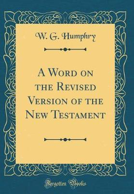 A Word on the Revised Version of the New Testament (Classic Reprint) by W. G. Humphry