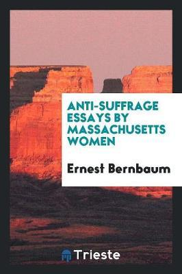Anti-Suffrage Essays by Massachusetts Women by Ernest Bernbaum