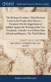 The Bishop of London's Third Pastoral Letter to the People of His Diocese; ... Occasion'd by the Suggestions of Infidels Against the Writings of the New Testament, Consider'd as a Divine Rule of Faith and Manners. the Third Edition by Multiple Contributors image