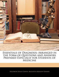 Essentials of Diagnosis: Arranged in the Form of Questions and Answers Prepared Especially for Students of Medicine by Augustus Adolph Eshner