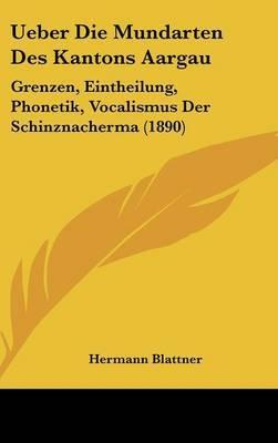 Ueber Die Mundarten Des Kantons Aargau: Grenzen, Eintheilung, Phonetik, Vocalismus Der Schinznacherma (1890) by Hermann Blattner image