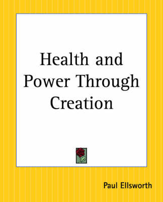 Health and Power Through Creation by Paul Ellsworth