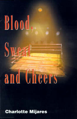 Blood, Sweat and Cheers: A Madman's Rise to Fame in Professional Wrestling by Charlotte Mijares