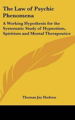 The Law of Psychic Phenomena: A Working Hypothesis for the Systematic Study of Hypnotism, Spiritism and Mental Therapeutics by Thomas Jay Hudson