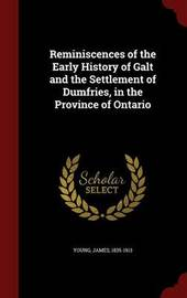 Reminiscences of the Early History of Galt and the Settlement of Dumfries, in the Province of Ontario by James Young