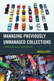 Managing Previously Unmanaged Collections: A Practical Guide for Museums by Angela Kipp