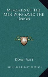 Memories of the Men Who Saved the Union by Donn Piatt