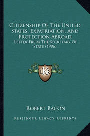 Citizenship of the United States, Expatriation, and Protection Abroad: Letter from the Secretary of State (1906) by Robert Bacon