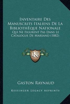 Inventaire Des Manuscrits Italiens de La Bibliotheque Nationale: Qui Ne Figurent Pas Dans Le Catalogue de Marsand (1882) by Gaston Raynaud