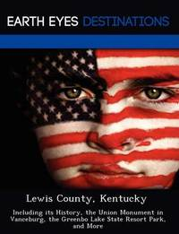 Lewis County, Kentucky: Including Its History, the Union Monument in Vanceburg, the Greenbo Lake State Resort Park, and More by Fran Sharmen