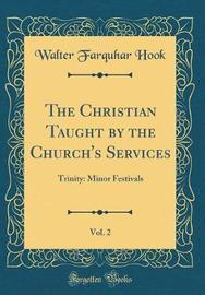 The Christian Taught by the Church's Services, Vol. 2 by Walter Farquhar Hook