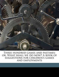 Three Hundred Games and Pastimes; Or, What Shall We Do Now? a Book of Suggestions for Children's Games and Employments by E Lucas