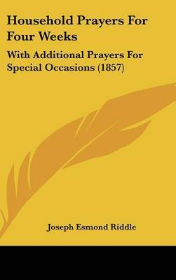 Household Prayers for Four Weeks: With Additional Prayers for Special Occasions (1857) by Joseph Esmond Riddle image